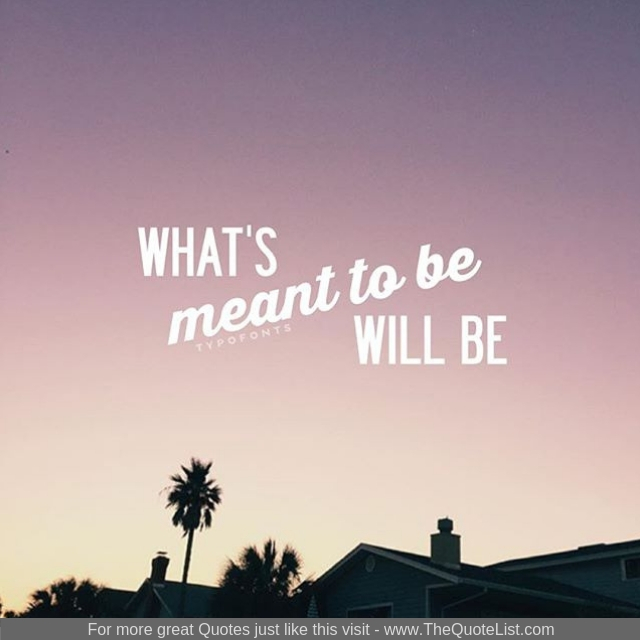 """What's meant to be will be"""