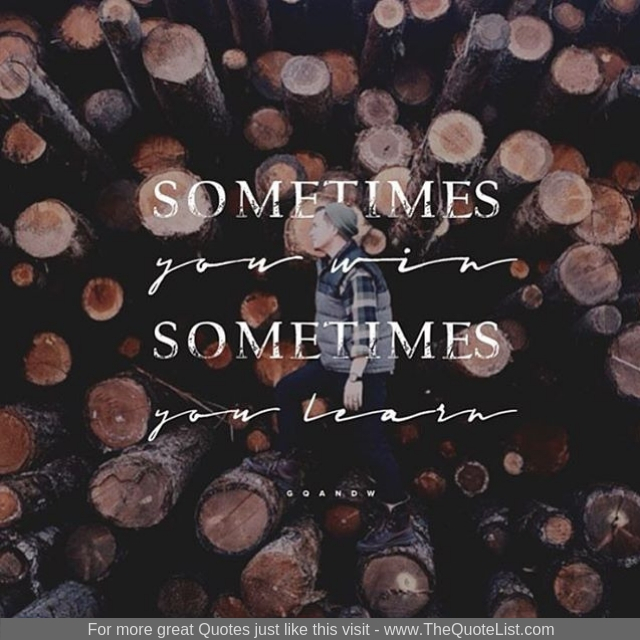 """""""Sometimes you win and sometimes you learn"""""""