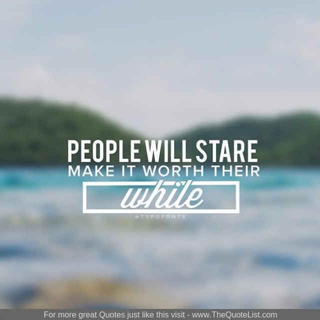 """""""People will stare, make it worth their while"""""""