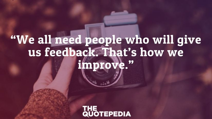 """We all need people who will give us feedback. That's how we improve."""