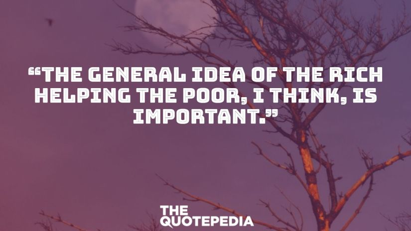 """The general idea of the rich helping the poor, I think, is important."""