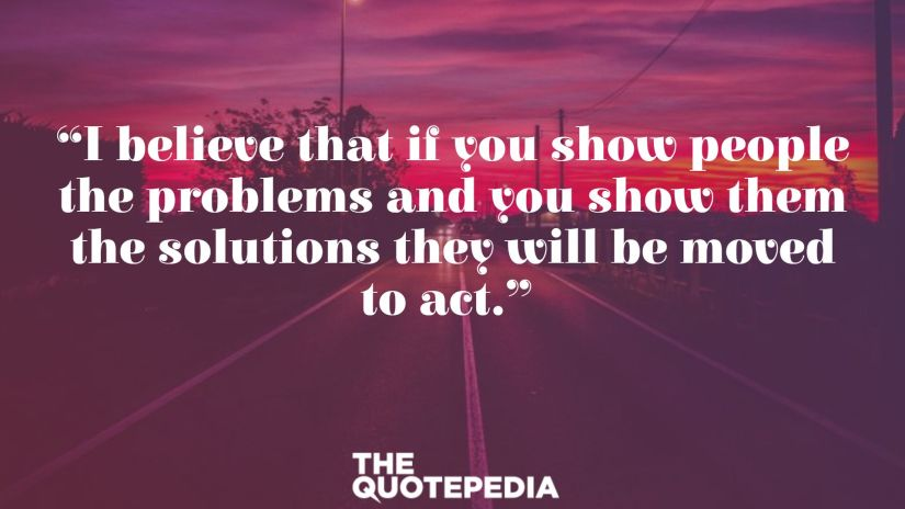 """I believe that if you show people the problems and you show them the solutions they will be moved to act."""