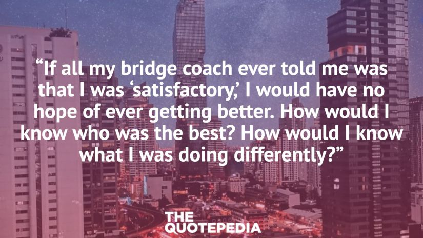 """If all my bridge coach ever told me was that I was 'satisfactory,' I would have no hope of ever getting better. How would I know who was the best? How would I know what I was doing differently?"""