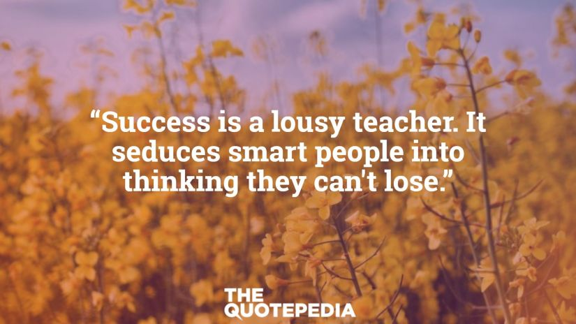 """Success is a lousy teacher. It seduces smart people into thinking they can't lose."""