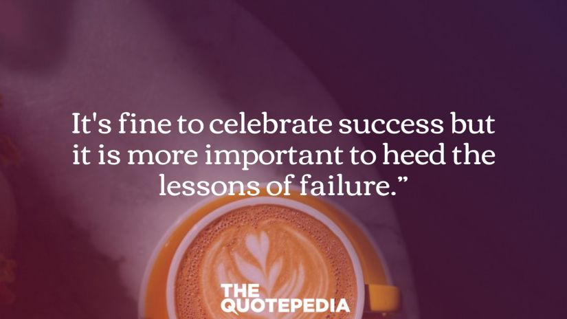 It's fine to celebrate success but it is more important to heed the lessons of failure.""