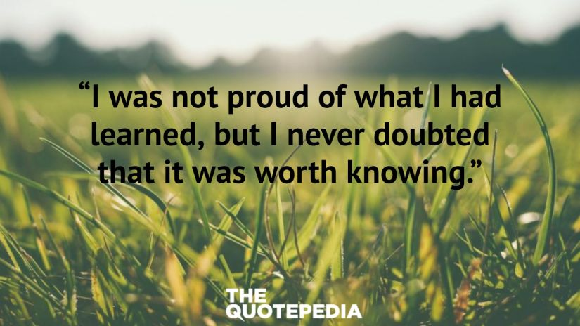 """""""I was not proud of what I had learned, but I never doubted that it was worth knowing."""""""