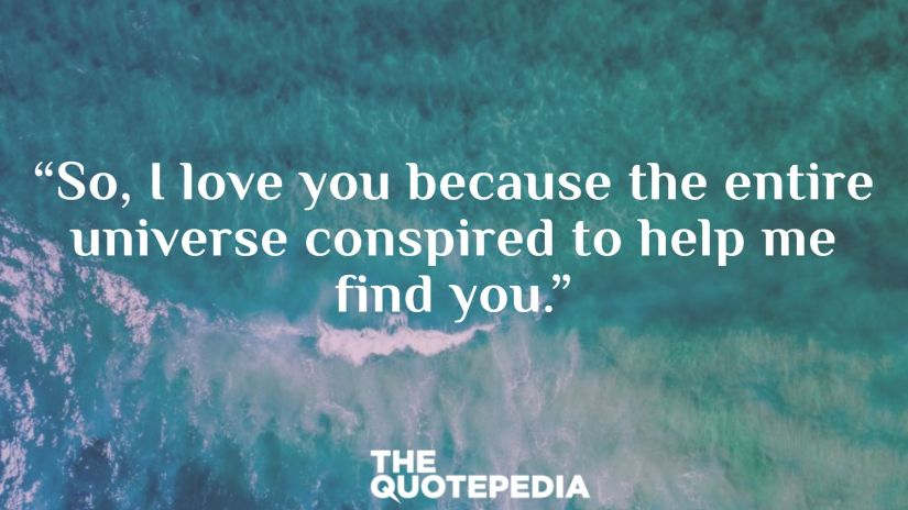 """""""So, I love you because the entire universe conspired to help me find you."""""""