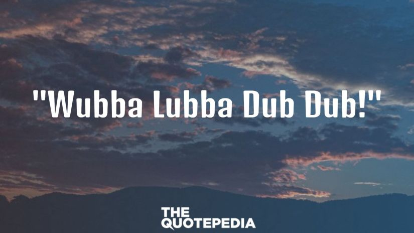 """Wubba Lubba Dub Dub!"""