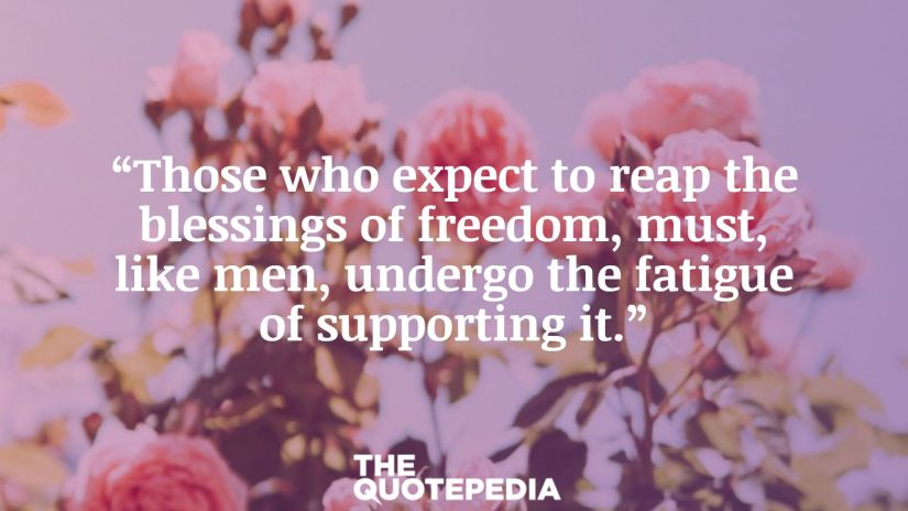 """""""Those who expect to reap the blessings of freedom, must, like men, undergo the fatigue of supporting it."""""""