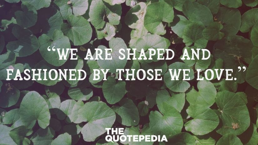 """""""We are shaped and fashioned by those we love."""""""