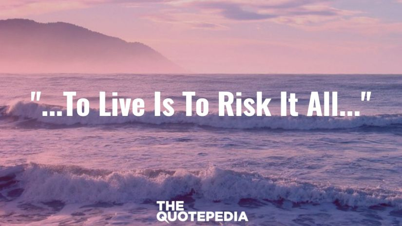 """""""...To Live Is To Risk It All..."""""""