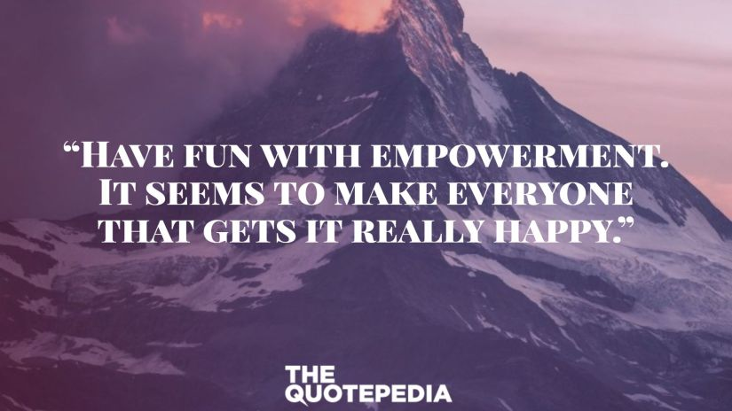 """""""Have fun with empowerment. It seems to make everyone that gets it really happy."""""""