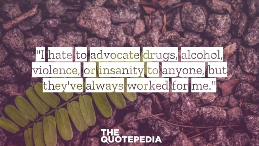 """""""I hate to advocate drugs, alcohol, violence, or insanity to anyone, but they've always worked for me."""""""