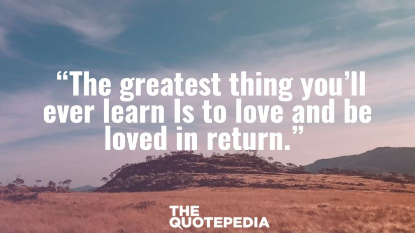 """""""The greatest thing you'll ever learn Is to love and be loved in return."""""""