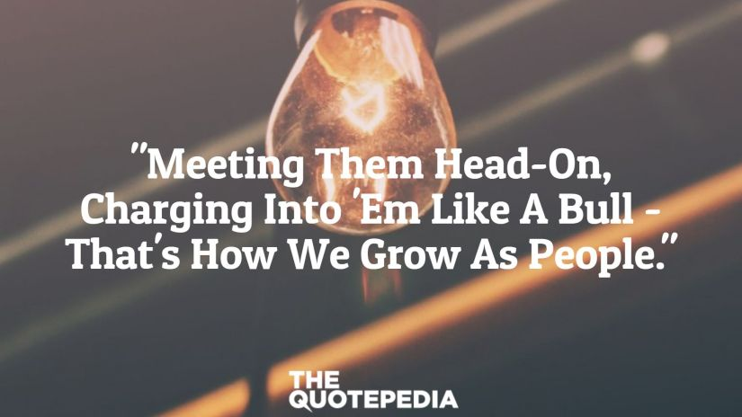 """""""Meeting Them Head-On, Charging Into 'Em Like A Bull - That's How We Grow As People."""""""