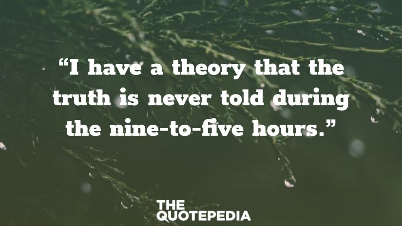 """""""I have a theory that the truth is never told during the nine-to-five hours."""""""