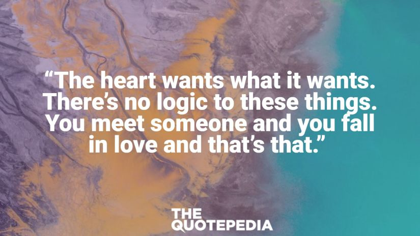 """""""The heart wants what it wants. There's no logic to these things. You meet someone and you fall in love and that's that."""""""