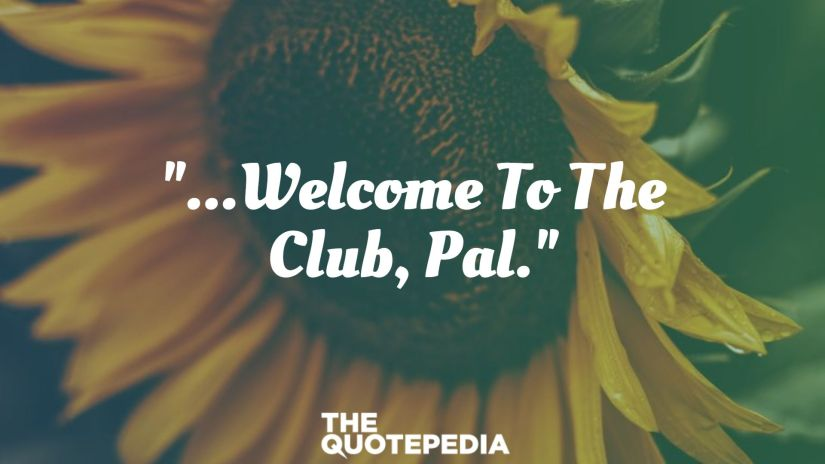 """""""...Welcome To The Club, Pal."""""""