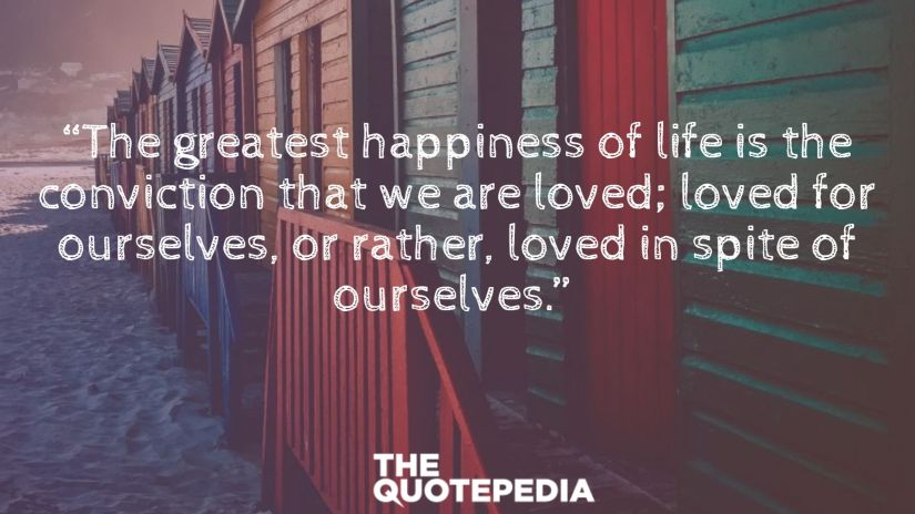 """""""The greatest happiness of life is the conviction that we are loved; loved for ourselves, or rather, loved in spite of ourselves."""""""