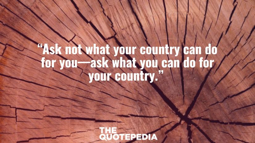 """""""Ask not what your country can do for you—ask what you can do for your country."""""""