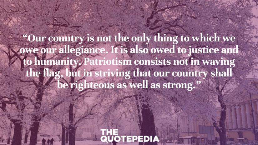 """""""Our country is not the only thing to which we owe our allegiance. It is also owed to justice and to humanity. Patriotism consists not in waving the flag, but in striving that our country shall be righteous as well as strong."""""""