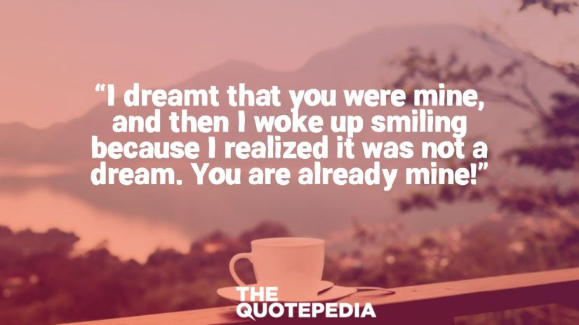 """""""I dreamt that you were mine, and then I woke up smiling because I realized it was not a dream. You are already mine!"""""""