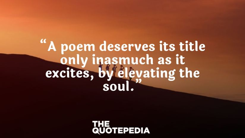 """""""A poem deserves its title only inasmuch as it excites, by elevating the soul."""""""