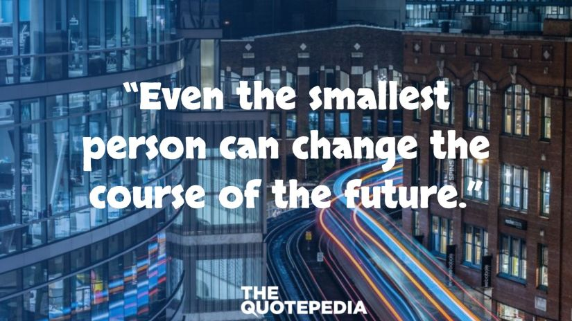 """""""Even the smallest person can change the course of the future."""""""
