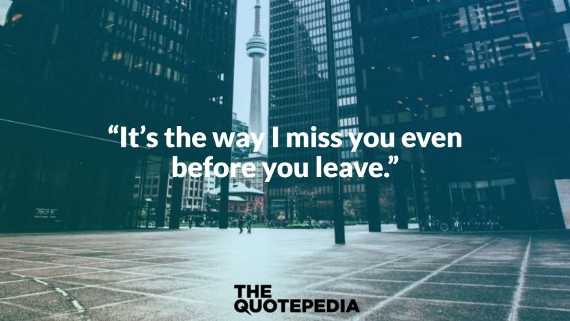 """It's the way I miss you even before you leave."""