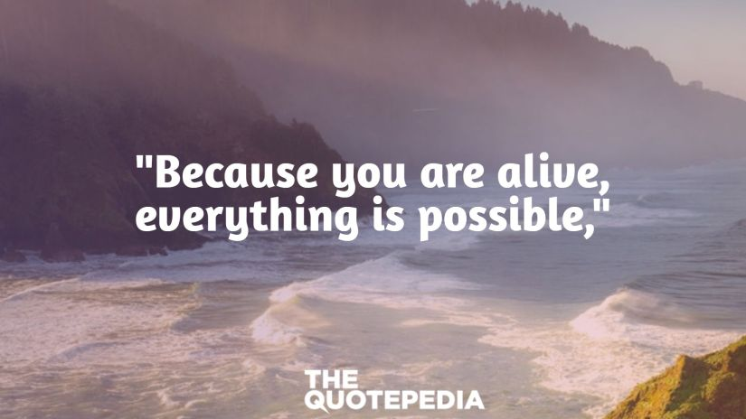 """""""Because you are alive, everything is possible,"""""""