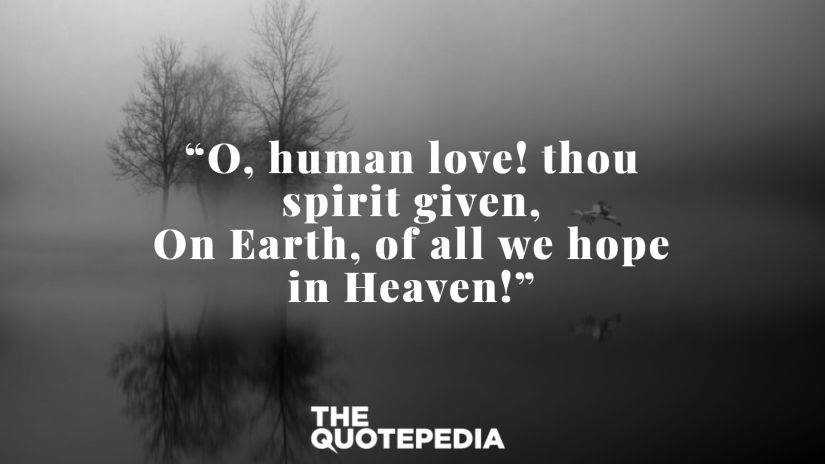 """""""O, human love! thou spirit given, On Earth, of all we hope in Heaven!"""""""