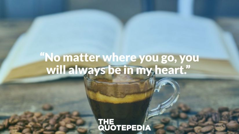 """No matter where you go, you will always be in my heart."""