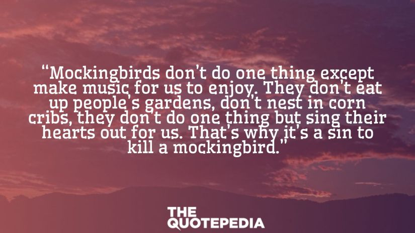 """Mockingbirds don't do one thing except make music for us to enjoy. They don't eat up people's gardens, don't nest in corn cribs, they don't do one thing but sing their hearts out for us. That's why it's a sin to kill a mockingbird."""