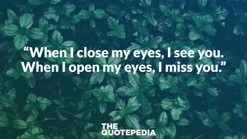 """When I close my eyes, I see you. When I open my eyes, I miss you."""