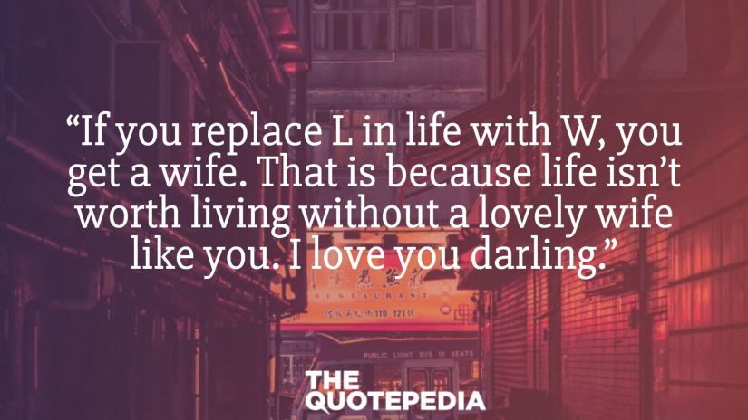 """""""If you replace L in life with W, you get a wife. That is because life isn't worth living without a lovely wife like you. I love you darling."""""""