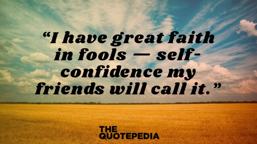"""""""I have great faith in fools — self-confidence my friends will call it."""""""