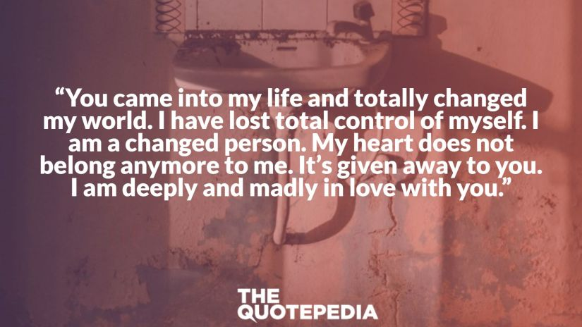 """""""You came into my life and totally changed my world. I have lost total control of myself. I am a changed person. My heart does not belong anymore to me. It's given away to you. I am deeply and madly in love with you."""""""