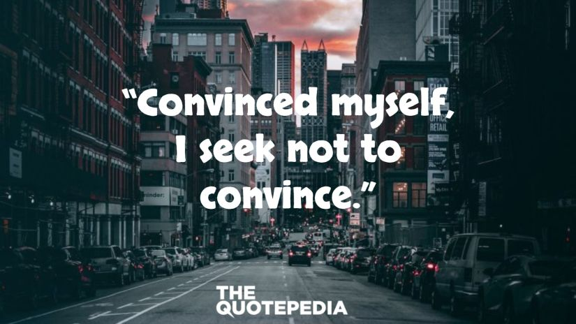 """""""Convinced myself, I seek not to convince."""""""