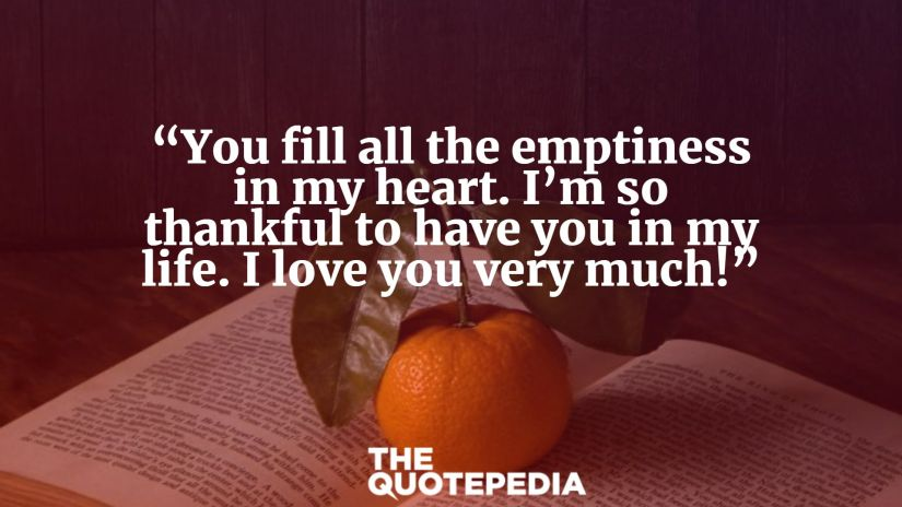 """""""You fill all the emptiness in my heart. I'm so thankful to have you in my life. I love you very much!"""""""