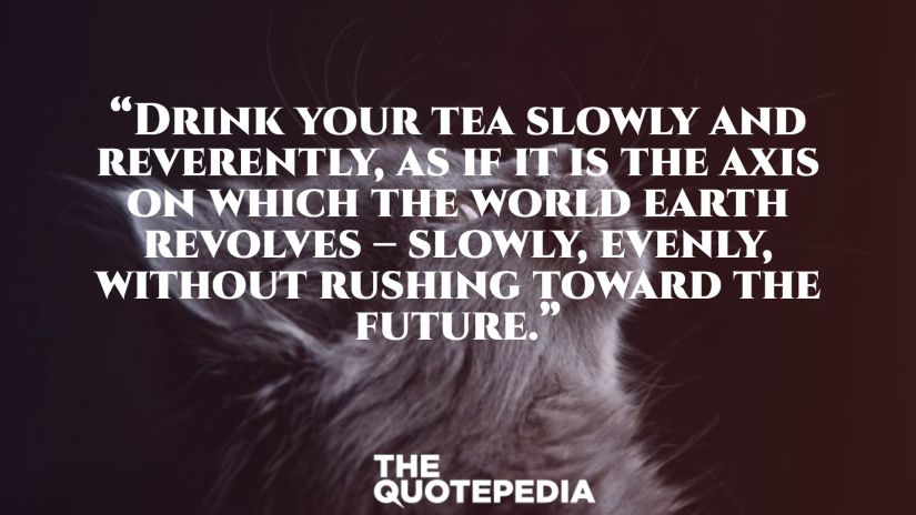 """""""Drink your tea slowly and reverently, as if it is the axis on which the world earth revolves – slowly, evenly, without rushing toward the future."""""""