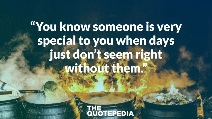 """You know someone is very special to you when days just don't seem right without them."""