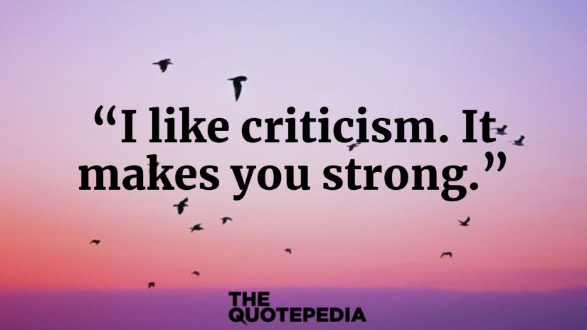 """""""I like criticism. It makes you strong."""""""