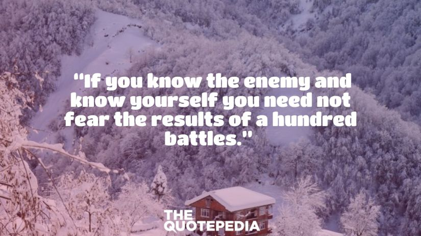 """If you know the enemy and know yourself you need not fear the results of a hundred battles."""