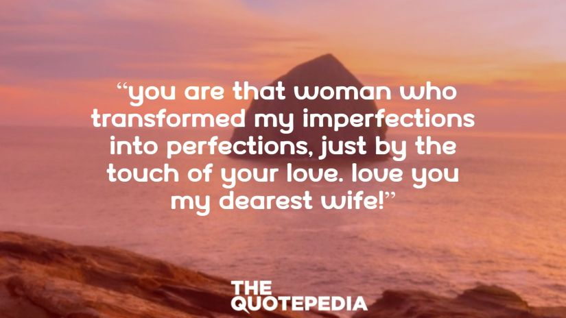 """""""You are that woman who transformed my imperfections into perfections, just by the touch of your love. Love you my dearest wife!"""""""