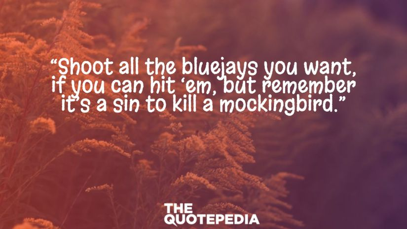 """Shoot all the bluejays you want, if you can hit 'em, but remember it's a sin to kill a mockingbird."""
