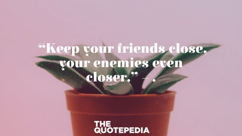 """Keep your friends close, your enemies even closer."" – ."