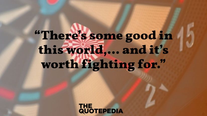 """""""There's some good in this world,… and it's worth fighting for."""""""