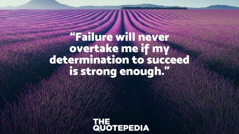"""""""Failure will never overtake me if my determination to succeed is strong enough."""""""