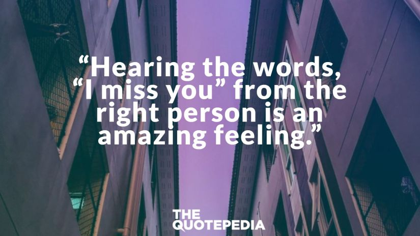 """Hearing the words, ""I miss you"" from the right person is an amazing feeling."""