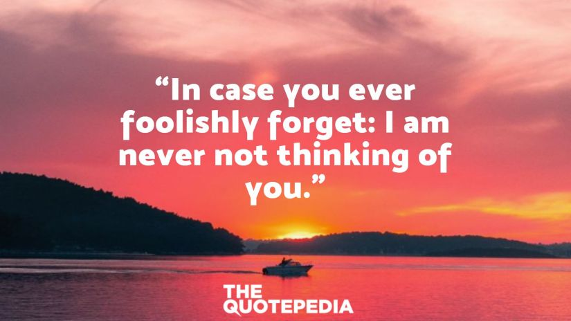 """""""In case you ever foolishly forget: I am never not thinking of you."""""""